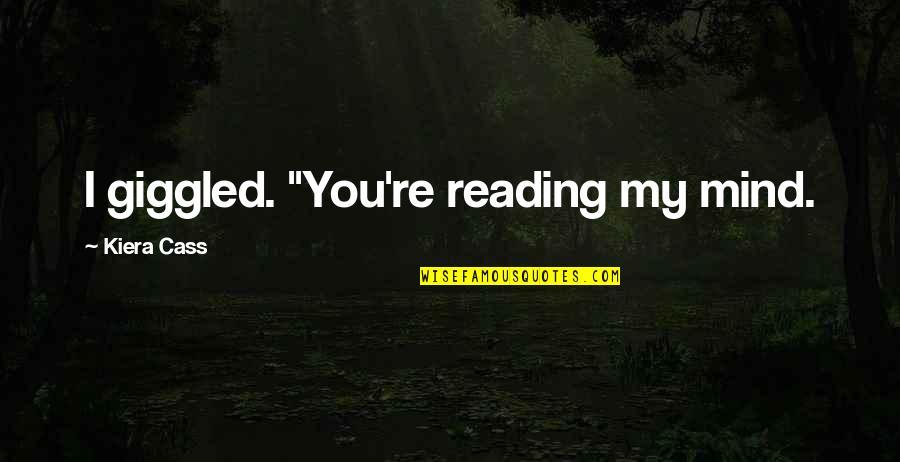 "Kiera Cass Quotes By Kiera Cass: I giggled. ""You're reading my mind."