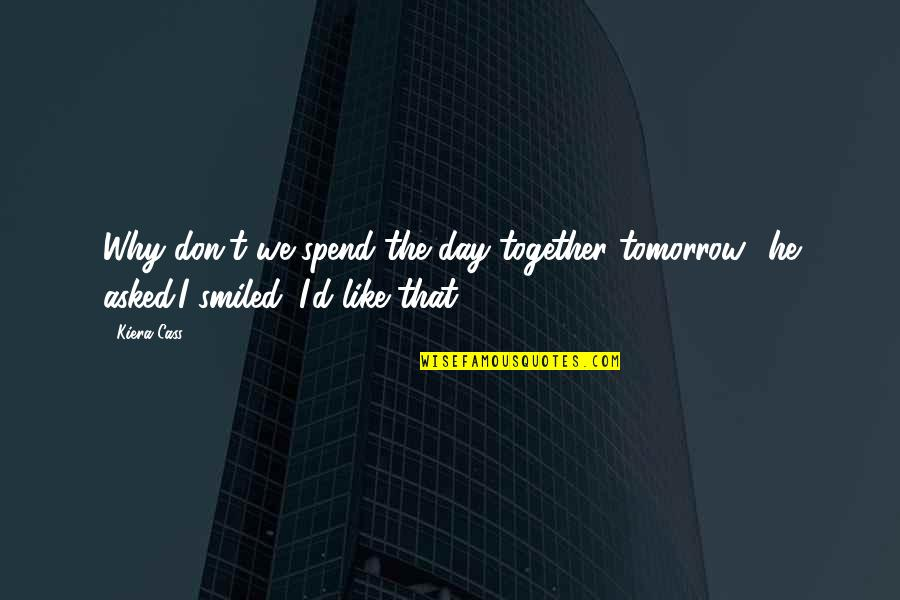 Kiera Cass Quotes By Kiera Cass: Why don't we spend the day together tomorrow?