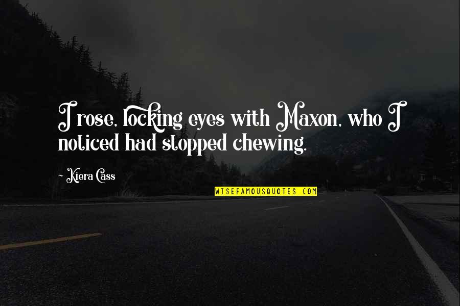Kiera Cass Quotes By Kiera Cass: I rose, locking eyes with Maxon, who I