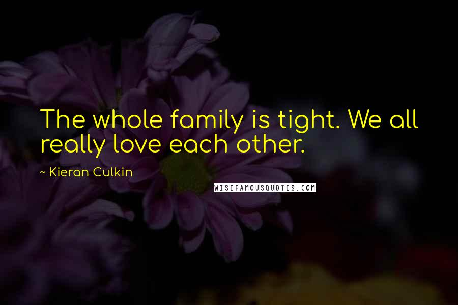 Kieran Culkin quotes: The whole family is tight. We all really love each other.