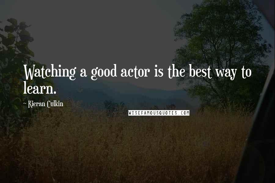 Kieran Culkin quotes: Watching a good actor is the best way to learn.