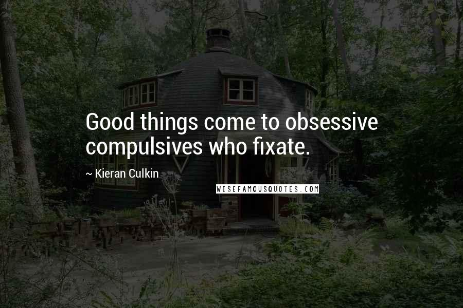 Kieran Culkin quotes: Good things come to obsessive compulsives who fixate.