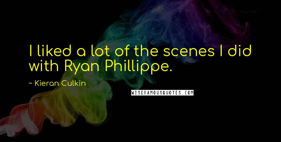 Kieran Culkin quotes: I liked a lot of the scenes I did with Ryan Phillippe.