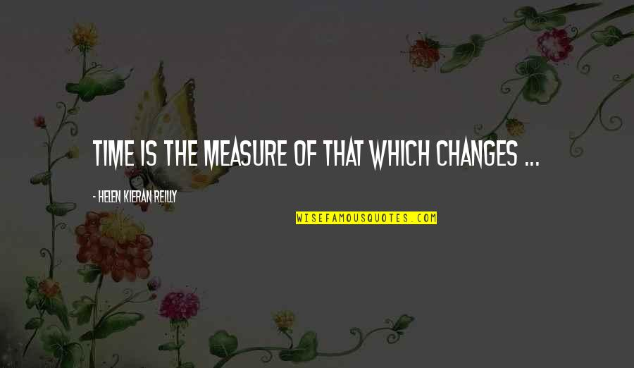 Kieran Quotes By Helen Kieran Reilly: Time is the measure of that which changes