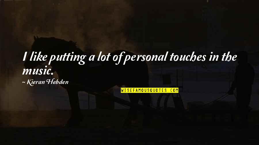 Kieran Quotes By Kieran Hebden: I like putting a lot of personal touches