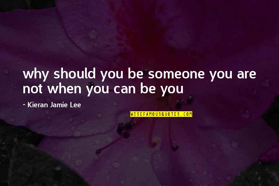 Kieran Quotes By Kieran Jamie Lee: why should you be someone you are not