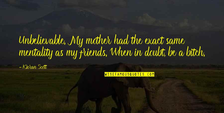 Kieran Quotes By Kieran Scott: Unbelievable. My mother had the exact same mentality