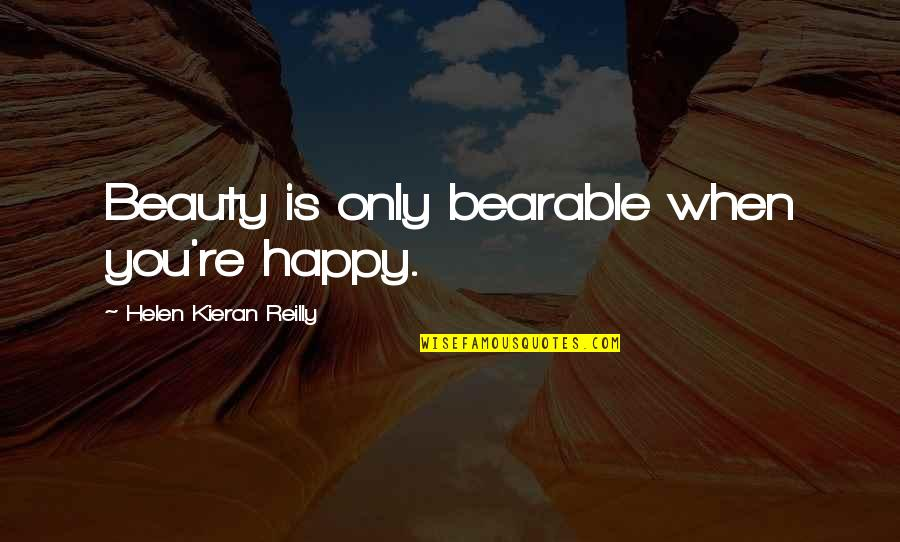 Kieran's Quotes By Helen Kieran Reilly: Beauty is only bearable when you're happy.