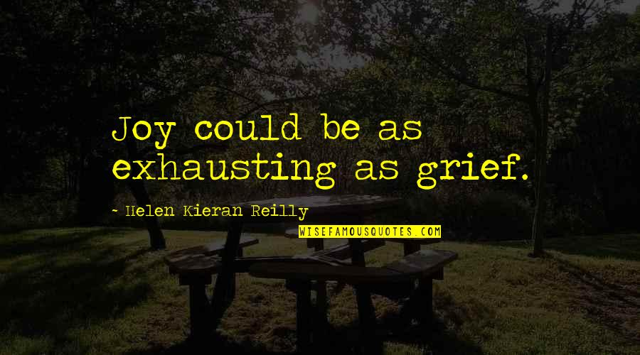Kieran's Quotes By Helen Kieran Reilly: Joy could be as exhausting as grief.