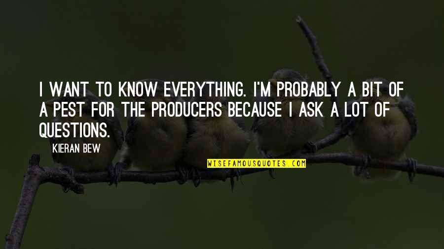 Kieran's Quotes By Kieran Bew: I want to know everything. I'm probably a