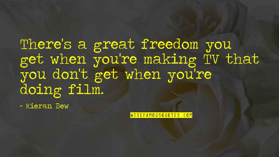 Kieran's Quotes By Kieran Bew: There's a great freedom you get when you're
