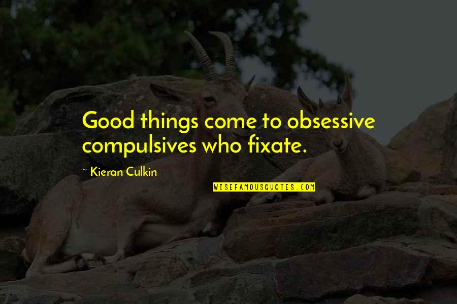 Kieran's Quotes By Kieran Culkin: Good things come to obsessive compulsives who fixate.