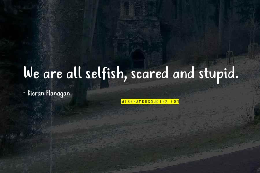 Kieran's Quotes By Kieran Flanagan: We are all selfish, scared and stupid.