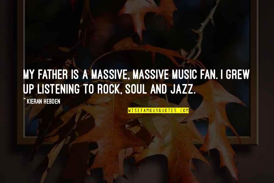 Kieran's Quotes By Kieran Hebden: My father is a massive, massive music fan.