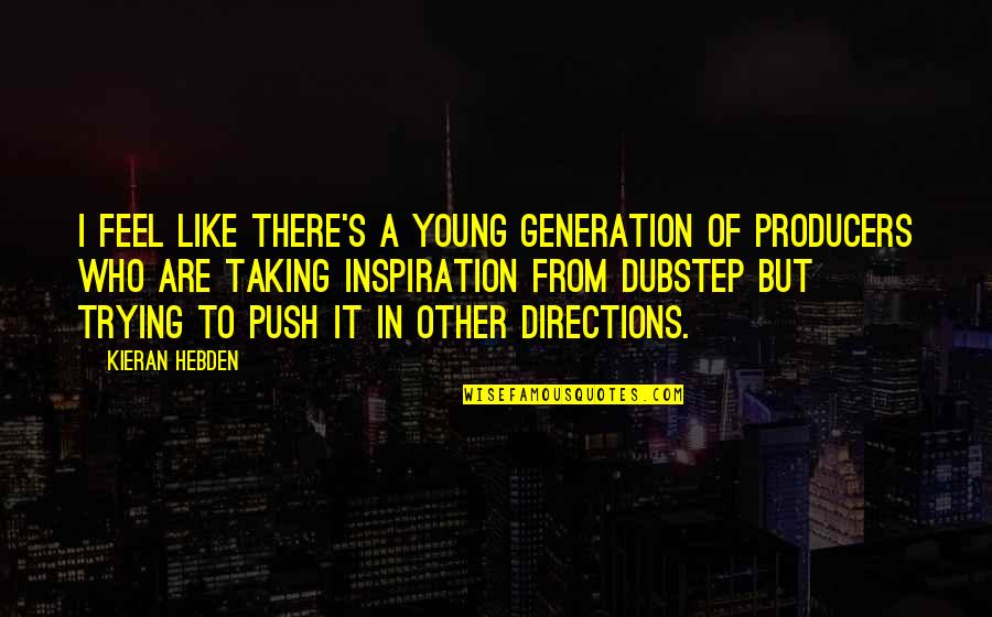 Kieran's Quotes By Kieran Hebden: I feel like there's a young generation of