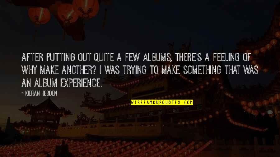 Kieran's Quotes By Kieran Hebden: After putting out quite a few albums, there's