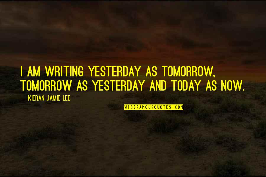Kieran's Quotes By Kieran Jamie Lee: I am writing yesterday as tomorrow, tomorrow as