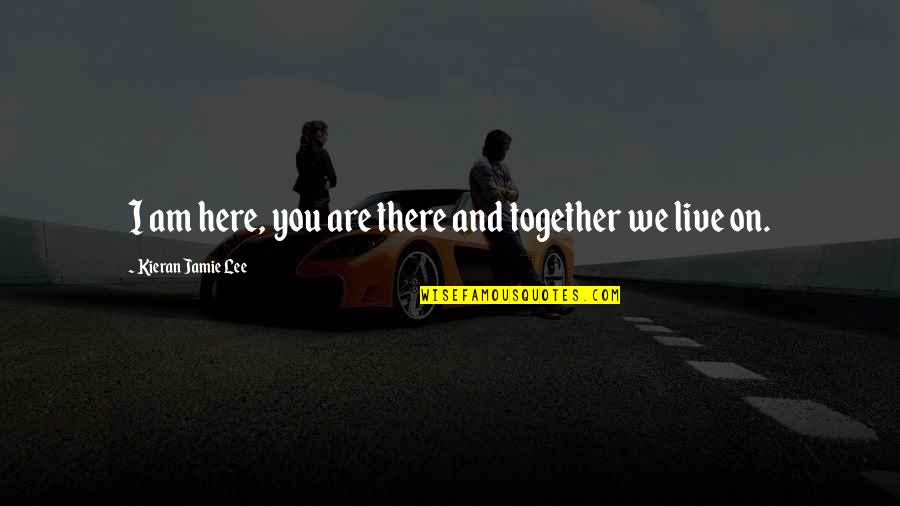 Kieran's Quotes By Kieran Jamie Lee: I am here, you are there and together