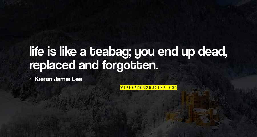 Kieran's Quotes By Kieran Jamie Lee: life is like a teabag; you end up