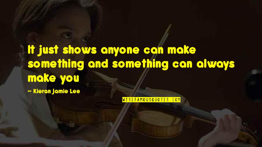 Kieran's Quotes By Kieran Jamie Lee: It just shows anyone can make something and