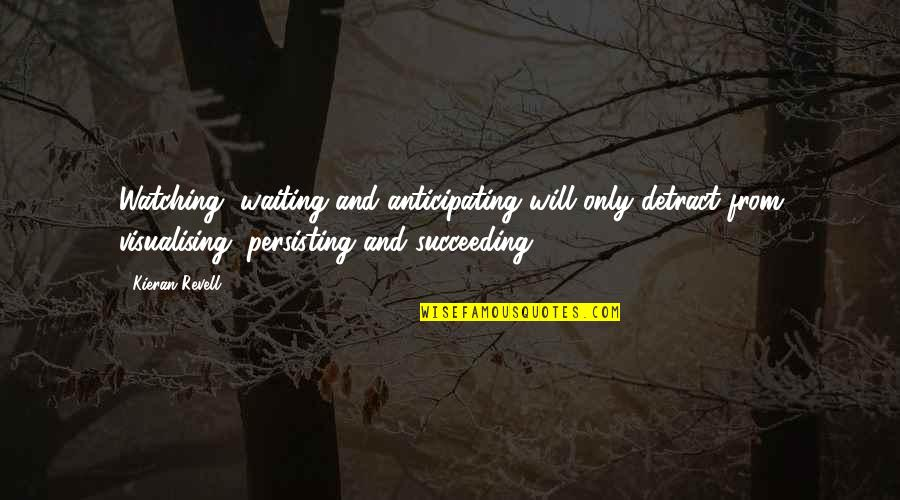 Kieran's Quotes By Kieran Revell: Watching, waiting and anticipating will only detract from