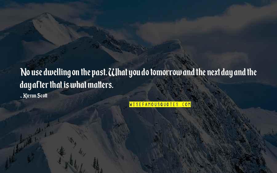 Kieran's Quotes By Kieran Scott: No use dwelling on the past. What you