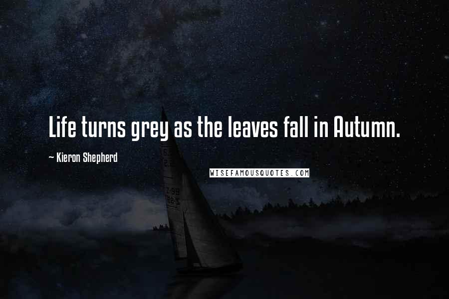 Kieron Shepherd quotes: Life turns grey as the leaves fall in Autumn.