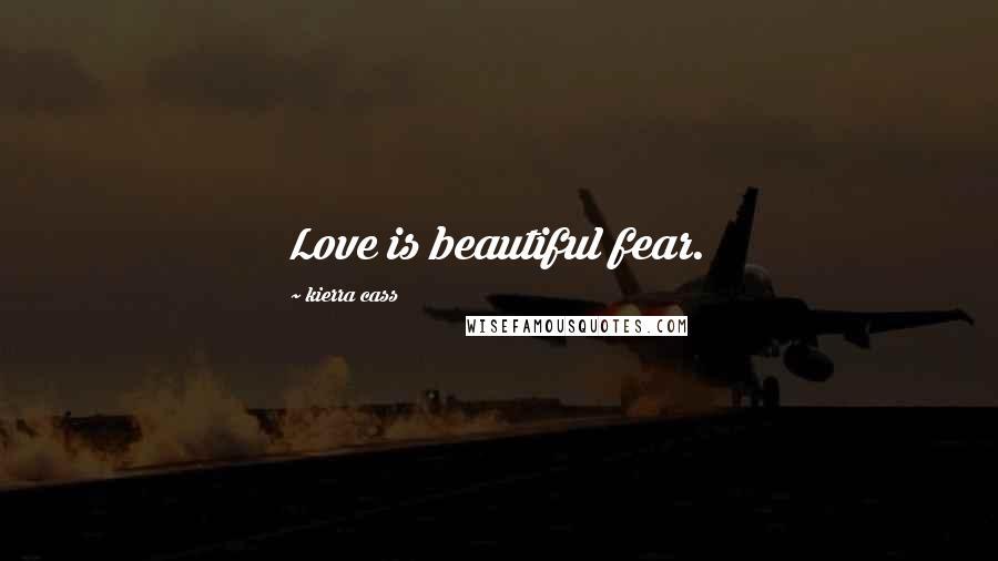 Kierra Cass quotes: Love is beautiful fear.