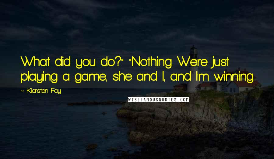 """Kiersten Fay quotes: What did you do?"""" """"Nothing. We're just playing a game, she and I, and I'm winning."""