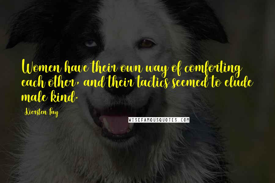 Kiersten Fay quotes: Women have their own way of comforting each other, and their tactics seemed to elude male kind.