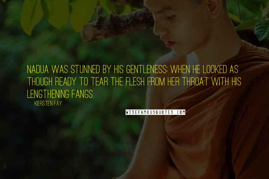 Kiersten Fay quotes: Nadua was stunned by his gentleness; when he looked as though ready to tear the flesh from her throat with his lengthening fangs.