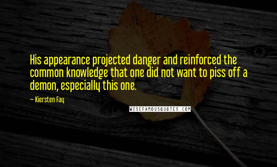 Kiersten Fay quotes: His appearance projected danger and reinforced the common knowledge that one did not want to piss off a demon, especially this one.