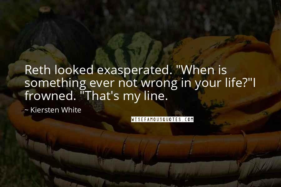 """Kiersten White quotes: Reth looked exasperated. """"When is something ever not wrong in your life?""""I frowned. """"That's my line."""