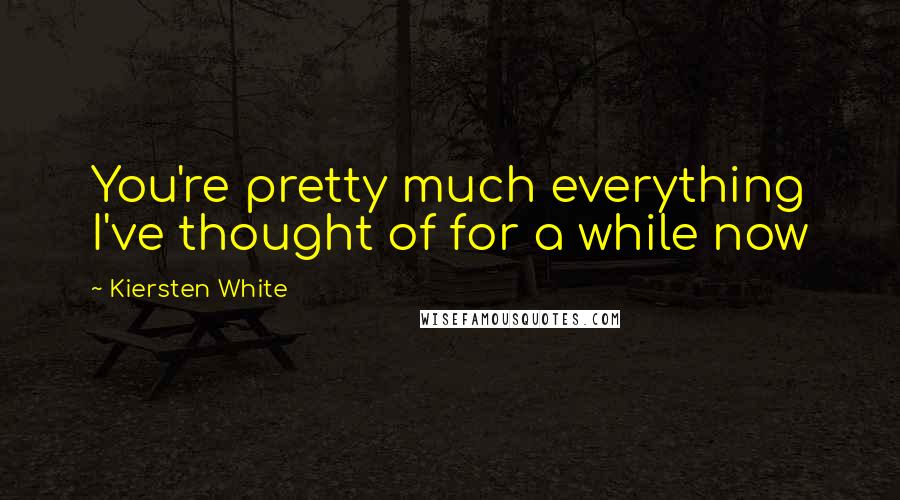 Kiersten White quotes: You're pretty much everything I've thought of for a while now