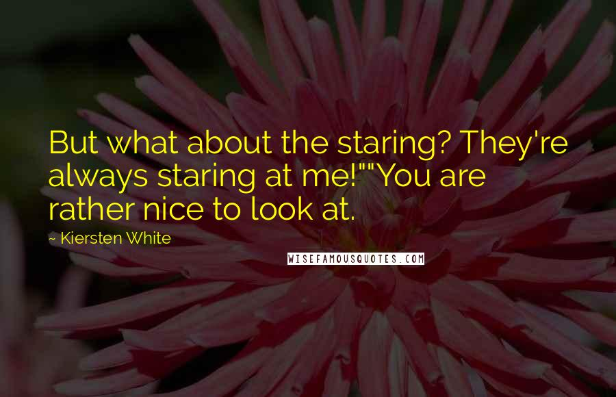 """Kiersten White quotes: But what about the staring? They're always staring at me!""""""""You are rather nice to look at."""