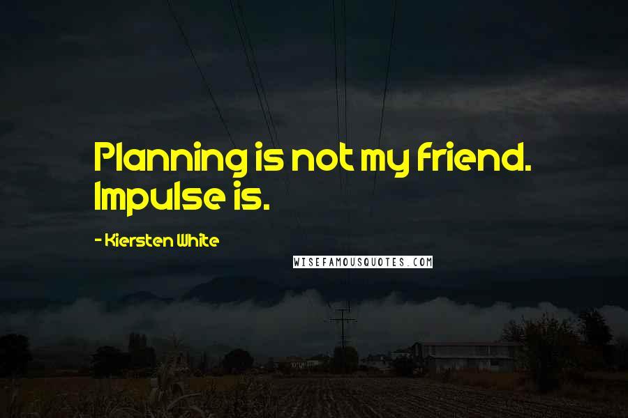Kiersten White quotes: Planning is not my friend. Impulse is.