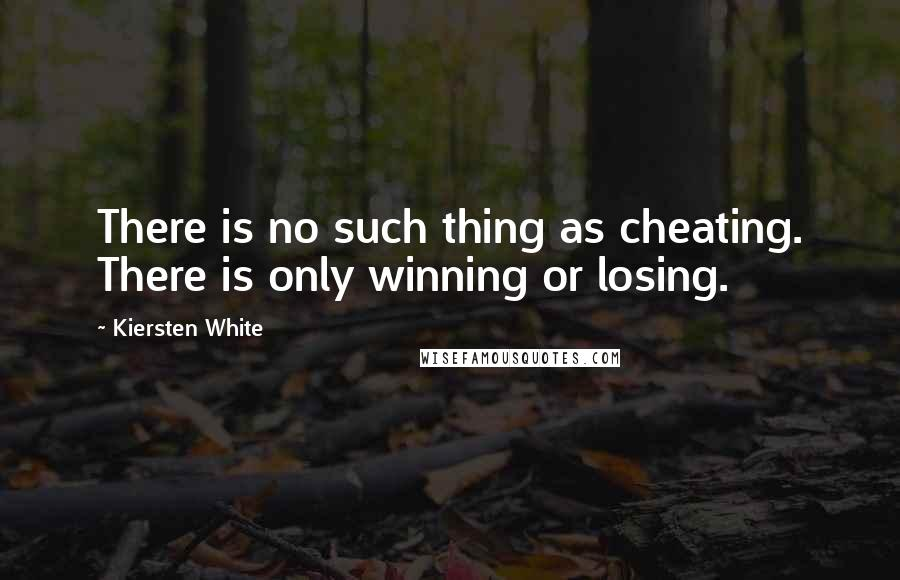 Kiersten White quotes: There is no such thing as cheating. There is only winning or losing.