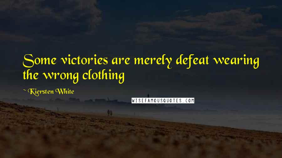 Kiersten White quotes: Some victories are merely defeat wearing the wrong clothing