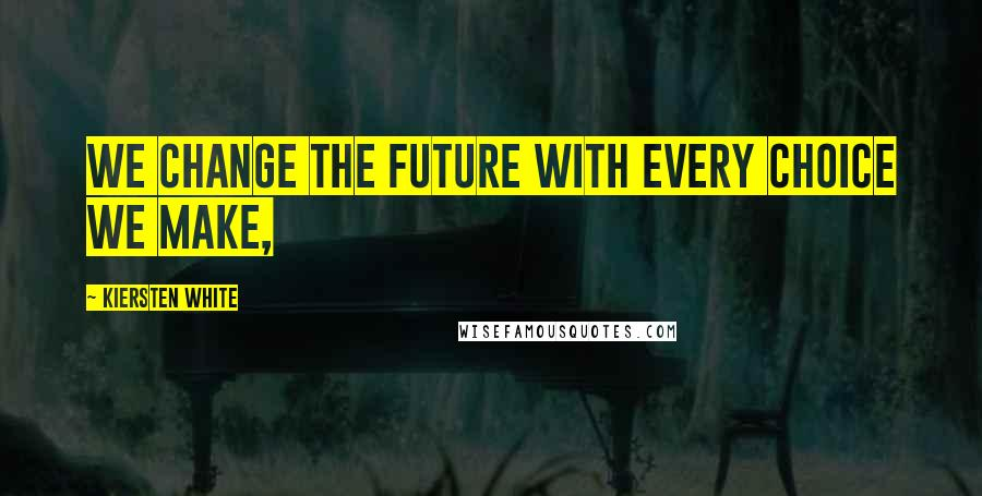 Kiersten White quotes: We change the future with every choice we make,