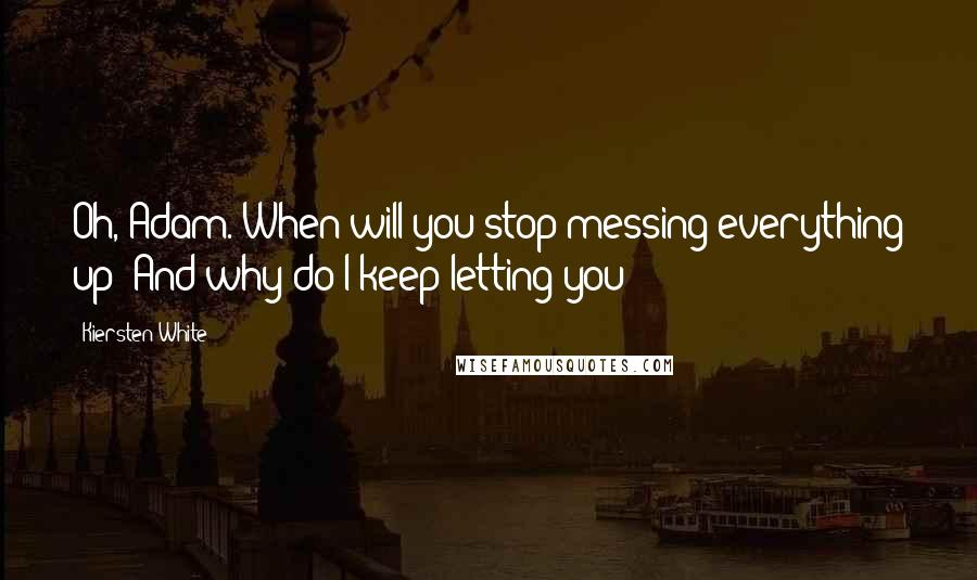 Kiersten White quotes: Oh, Adam. When will you stop messing everything up? And why do I keep letting you?