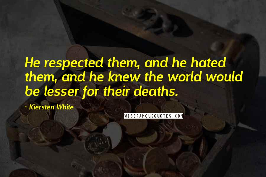 Kiersten White quotes: He respected them, and he hated them, and he knew the world would be lesser for their deaths.