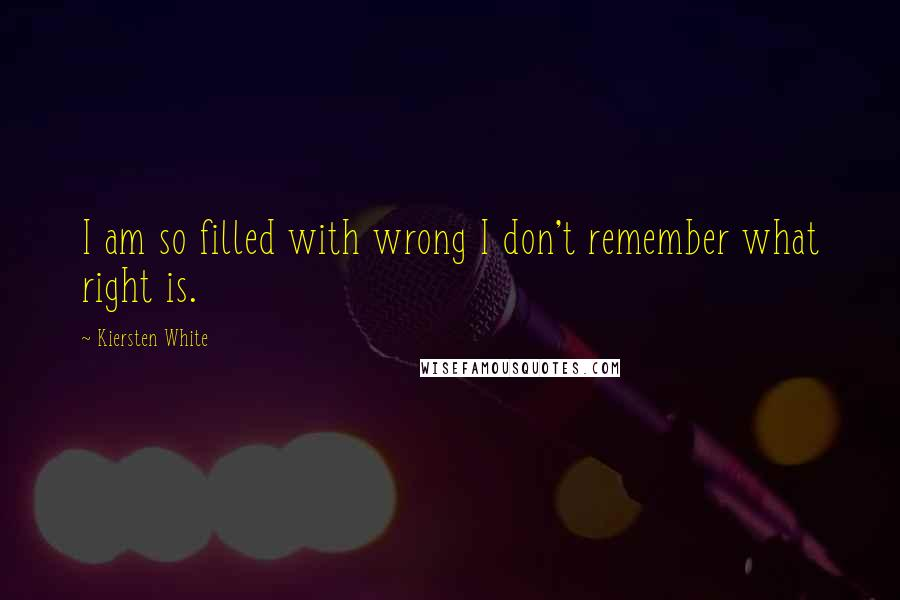 Kiersten White quotes: I am so filled with wrong I don't remember what right is.