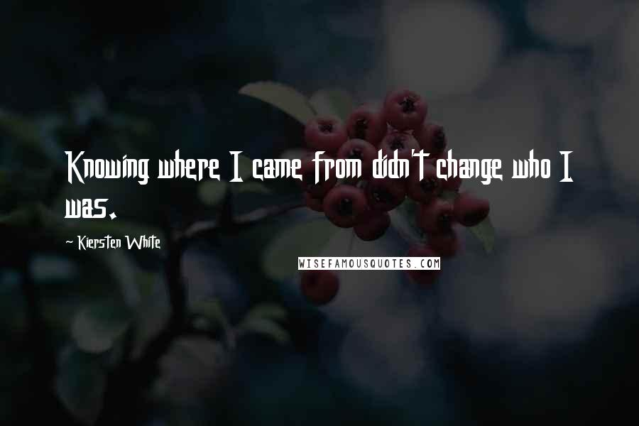 Kiersten White quotes: Knowing where I came from didn't change who I was.