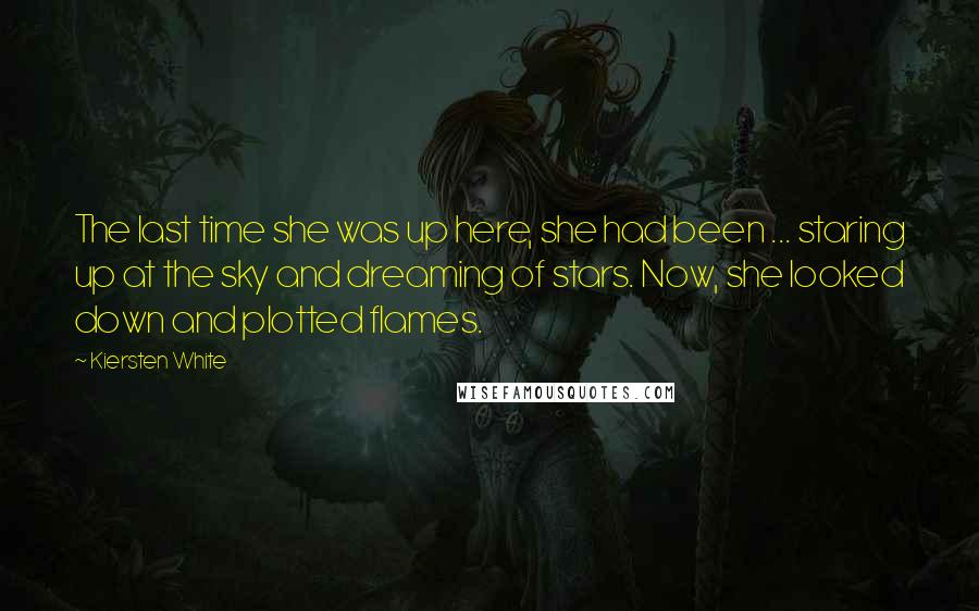 Kiersten White quotes: The last time she was up here, she had been ... staring up at the sky and dreaming of stars. Now, she looked down and plotted flames.
