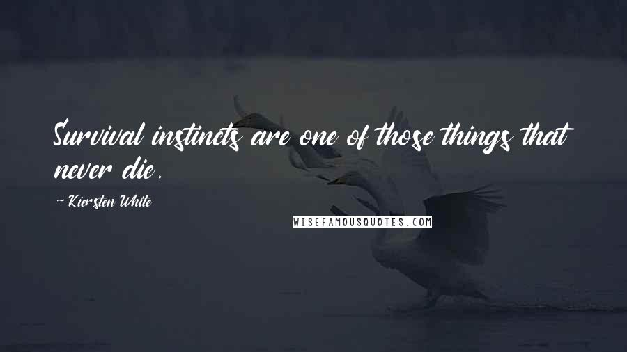Kiersten White quotes: Survival instincts are one of those things that never die.