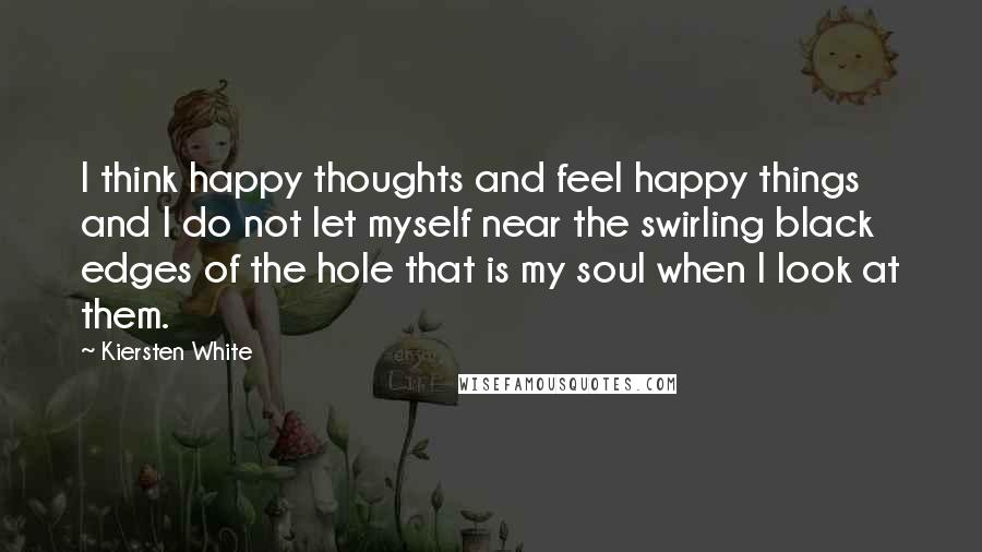Kiersten White quotes: I think happy thoughts and feel happy things and I do not let myself near the swirling black edges of the hole that is my soul when I look at