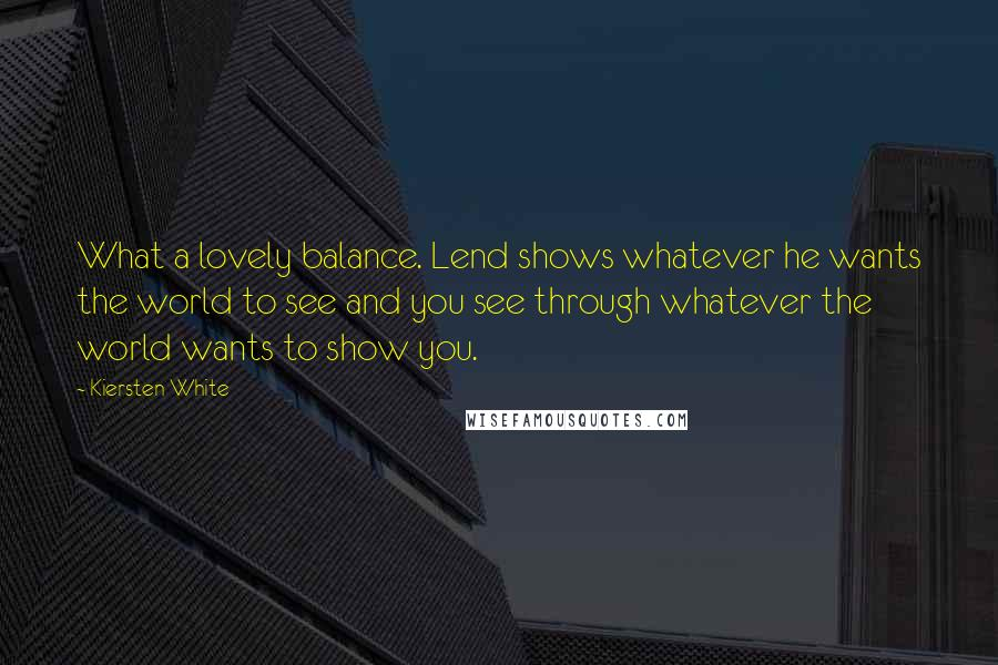 Kiersten White quotes: What a lovely balance. Lend shows whatever he wants the world to see and you see through whatever the world wants to show you.