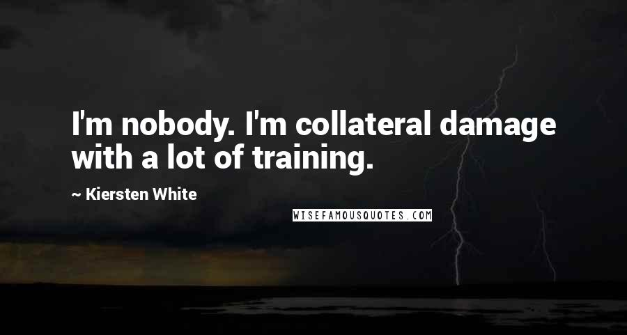 Kiersten White quotes: I'm nobody. I'm collateral damage with a lot of training.