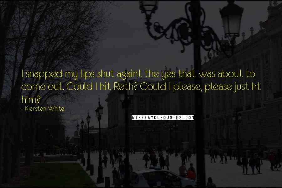 Kiersten White quotes: I snapped my lips shut againt the yes that was about to come out. Could I hit Reth? Could I please, please just ht him?