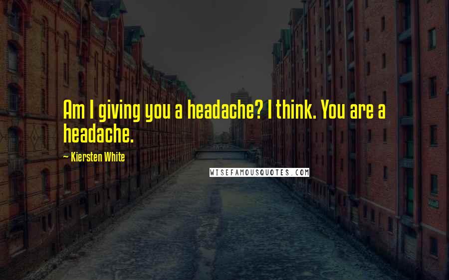 Kiersten White quotes: Am I giving you a headache? I think. You are a headache.